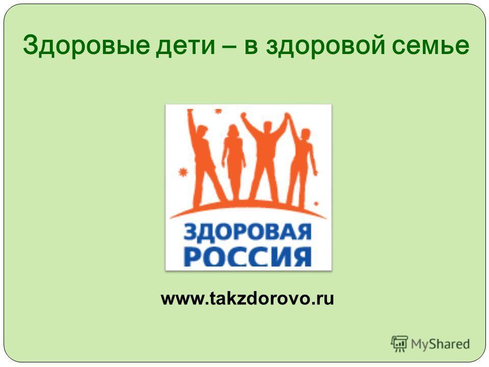 www.takzdorovo.ru Здоровые дети – в здоровой семье