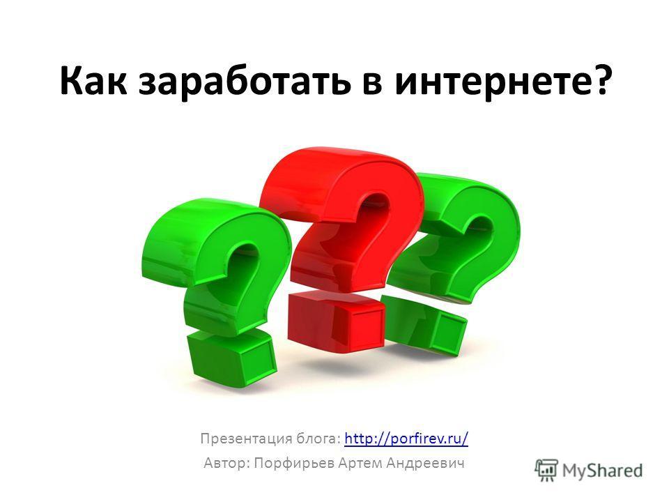 Как заработать в интернете? Презентация блога: http://porfirev.ru/http://porfirev.ru/ Автор: Порфирьев Артем Андреевич