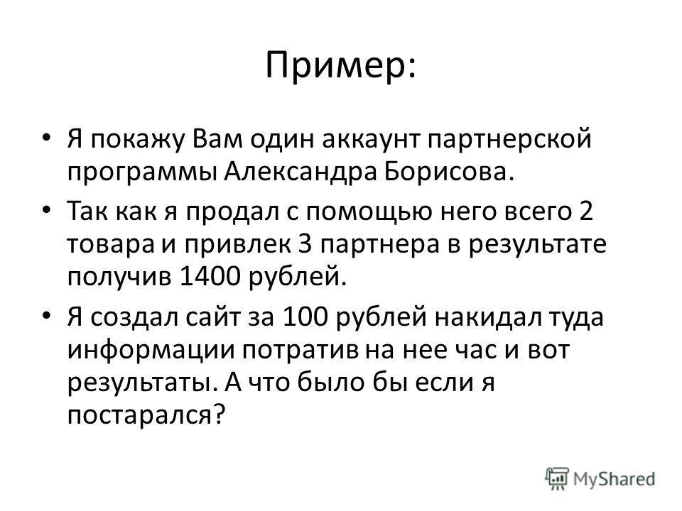 Пример: Я покажу Вам один аккаунт партнерской программы Александра Борисова. Так как я продал с помощью него всего 2 товара и привлек 3 партнера в результате получив 1400 рублей. Я создал сайт за 100 рублей накидал туда информации потратив на нее час