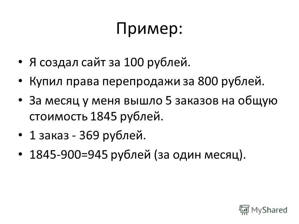 Пример: Я создал сайт за 100 рублей. Купил права перепродажи за 800 рублей. За месяц у меня вышло 5 заказов на общую стоимость 1845 рублей. 1 заказ - 369 рублей. 1845-900=945 рублей (за один месяц).