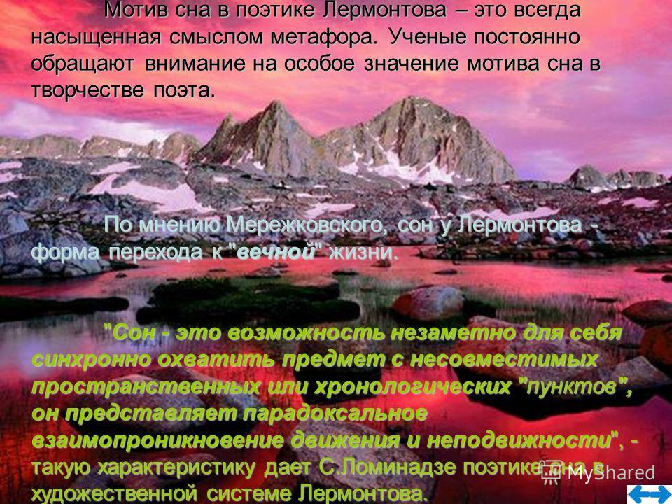 Мотив сна в поэтике Лермонтова – это всегда насыщенная смыслом метафора. Ученые постоянно обращают внимание на особое значение мотива сна в творчестве поэта. По мнению Мережковского, сон у Лермонтова - форма перехода к