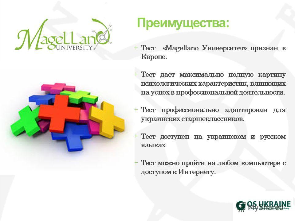 +Тест «Magellano Университет» признан в Европе. +Тест дает максимально полную картину психологических характеристик, влияющих на успех в профессиональной деятельности. +Тест профессионально адаптирован для украинских старшеклассников. +Тест доступен