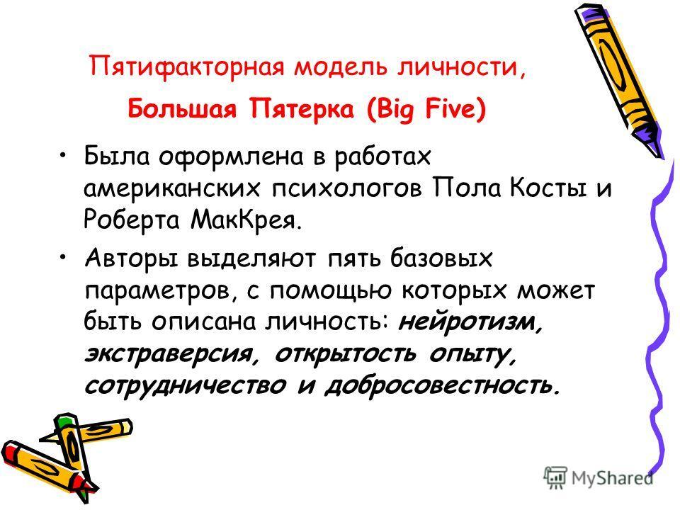 Пятифакторная модель личности, Большая Пятерка (Big Five) Была оформлена в работах американских психологов Пола Косты и Роберта МакКрея. Авторы выделяют пять базовых параметров, с помощью которых может быть описана личность: нейротизм, экстраверсия,