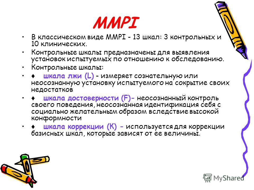 MMPI В классическом виде MMPI - 13 шкал: 3 контрольных и 10 клинических. Контрольные шкалы предназначены для выявления установок испытуемых по отношению к обследованию. Контрольные шкалы: шкала лжи (L) - измеряет сознательную или неосознанную установ