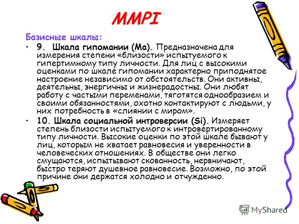 MMPI Базисные шкалы: 9. Шкала гипомании (Ма). Предназначена для измерения степени «близости» испытуемого к гипертимному типу личности. Для лиц с высокими оценками по шкале гипомании характерно приподнятое настроение независимо от обстоятельств. Они а