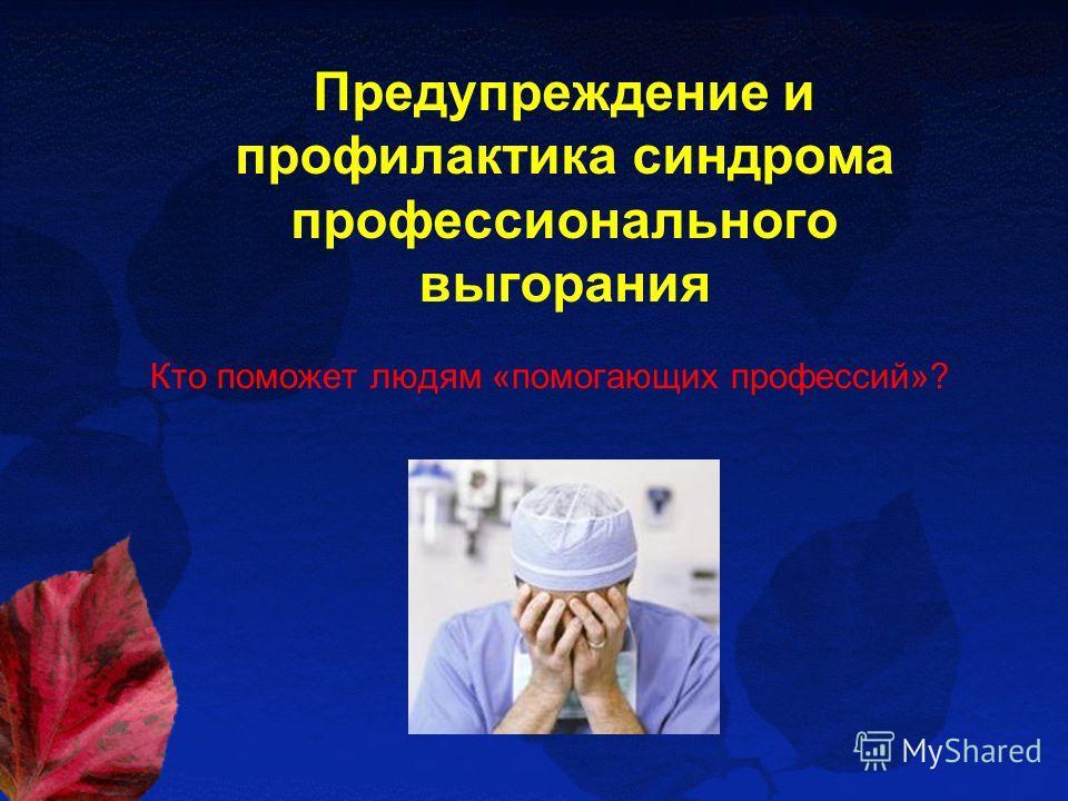 Предупреждение и профилактика синдрома профессионального выгорания Кто поможет людям «помогающих профессий»?