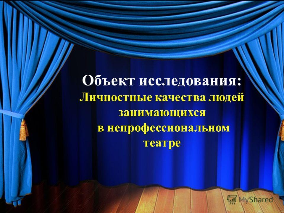 Объект исследования: Личностные качества людей занимающихся в непрофессиональном театре