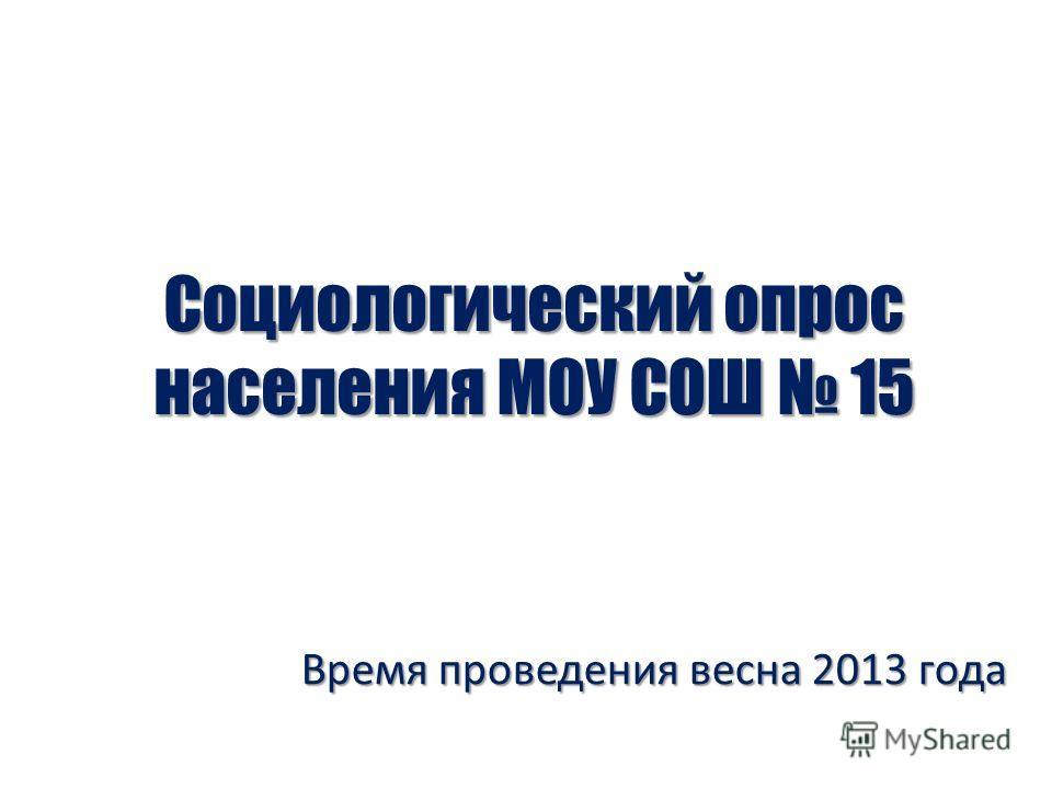 Социологический опрос населения МОУ СОШ 15 Время проведения весна 2013 года