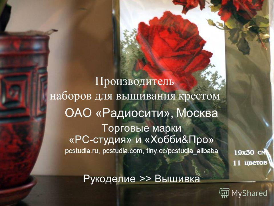 Производитель наборов для вышивания крестом ОАО «Радиосити», Москва Торговые марки «РС-студия» и «Хобби&Про» pcstudia.ru, pcstudia.com, tiny.cc/pcstudia_alibaba Рукоделие >> Вышивка