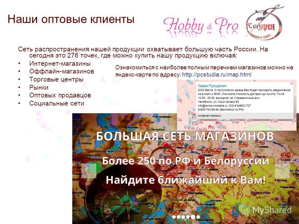 Наши оптовые клиенты Сеть распространения нашей продукции охватывает большую часть России. На сегодня это 276 точек, где можно купить нашу продукцию включая: Интернет-магазины Оффлайн-магазинов Торговые центры Рынки Оптовых продавцов Социальные сети