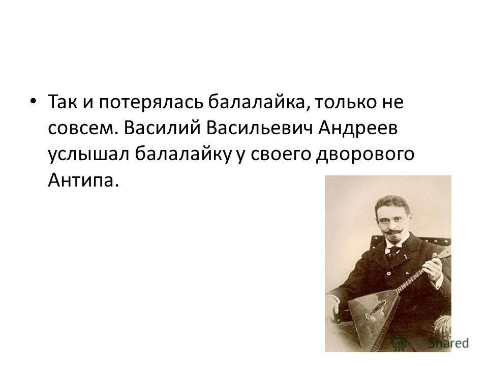 Так и потерялась балалайка, только не совсем. Василий Васильевич Андреев услышал балалайку у своего дворового Антипа.