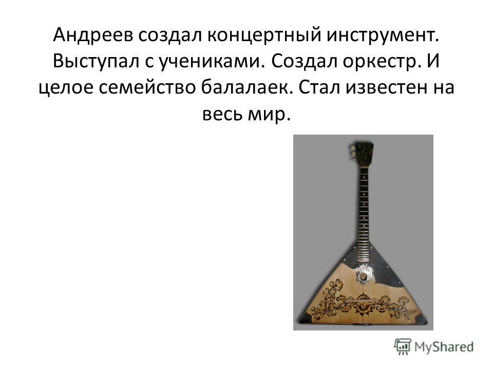 Андреев создал концертный инструмент. Выступал с учениками. Создал оркестр. И целое семейство балалаек. Стал известен на весь мир.