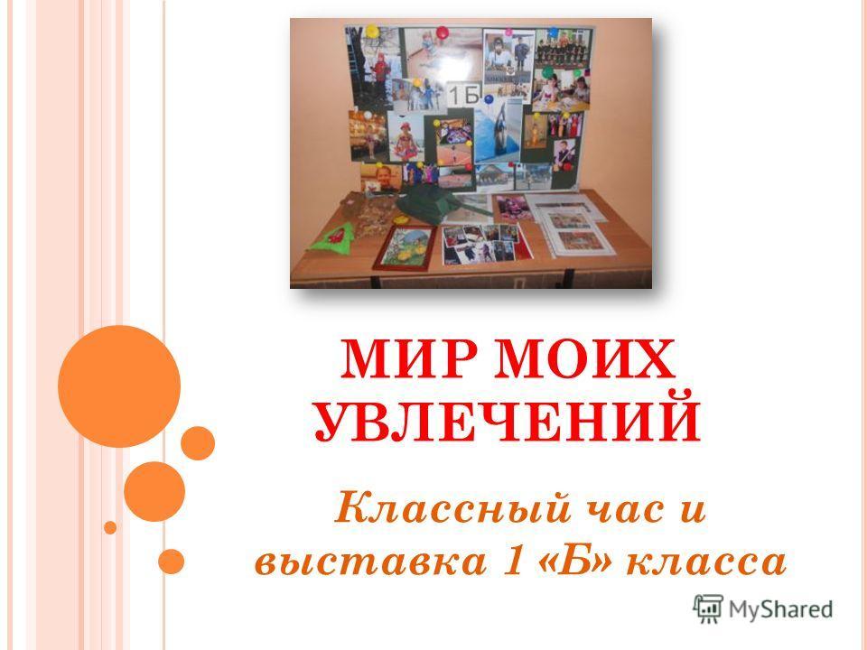 МИР МОИХ УВЛЕЧЕНИЙ Классный час и выставка 1 «Б» класса
