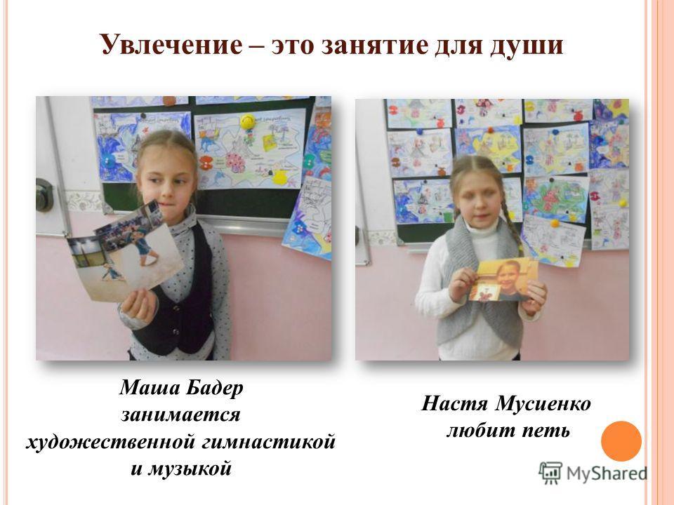 Увлечение – это занятие для души Маша Бадер занимается художественной гимнастикой и музыкой Настя Мусиенко любит петь