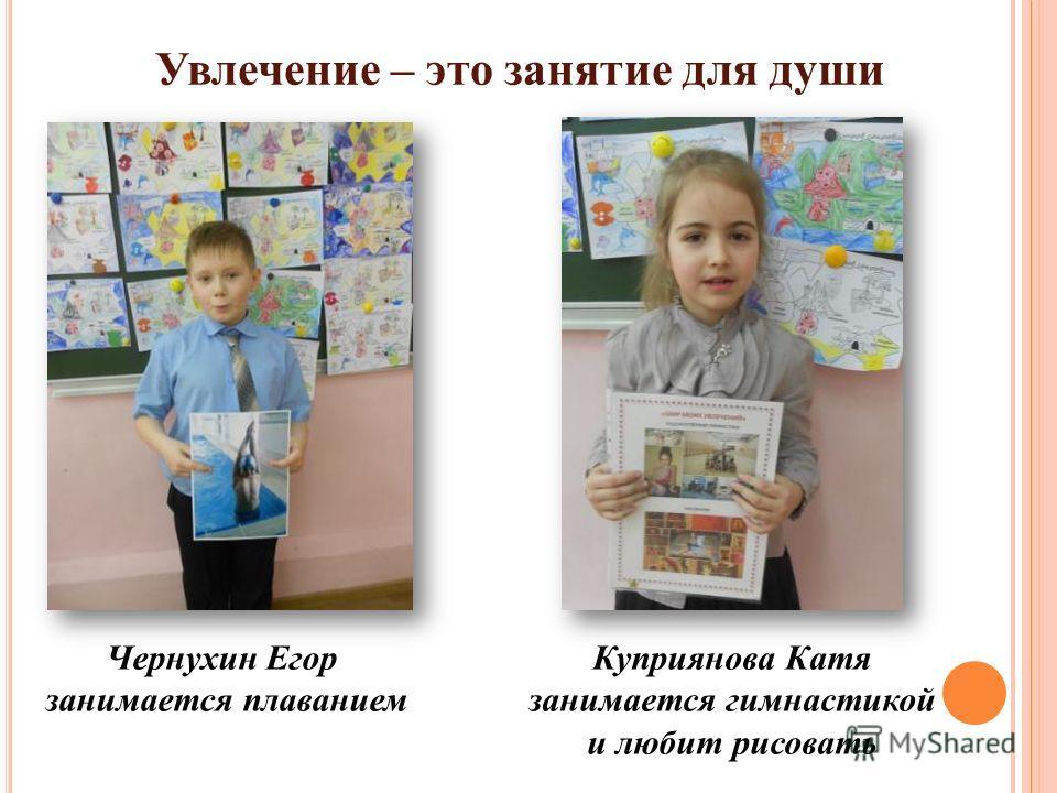 Увлечение – это занятие для души Чернухин Егор занимается плаванием Куприянова Катя занимается гимнастикой и любит рисовать