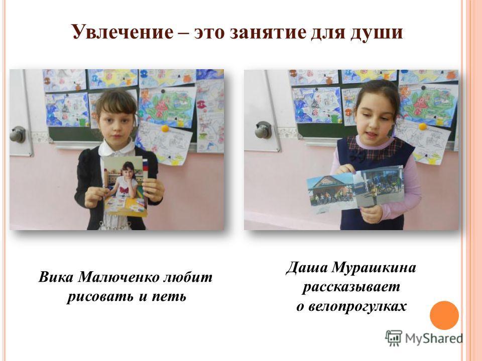 Увлечение – это занятие для души Вика Малюченко любит рисовать и петь Даша Мурашкина рассказывает о велопрогулках