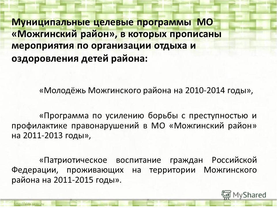 Муниципальные целевые программы МО «Можгинский район», в которых прописаны мероприятия по организации отдыха и оздоровления детей района: «Молодёжь Можгинского района на 2010-2014 годы», «Программа по усилению борьбы с преступностью и профилактике пр