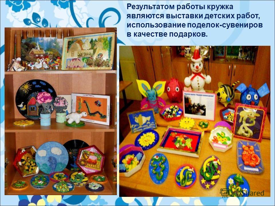 Результатом работы кружка являются выставки детских работ, использование поделок-сувениров в качестве подарков.