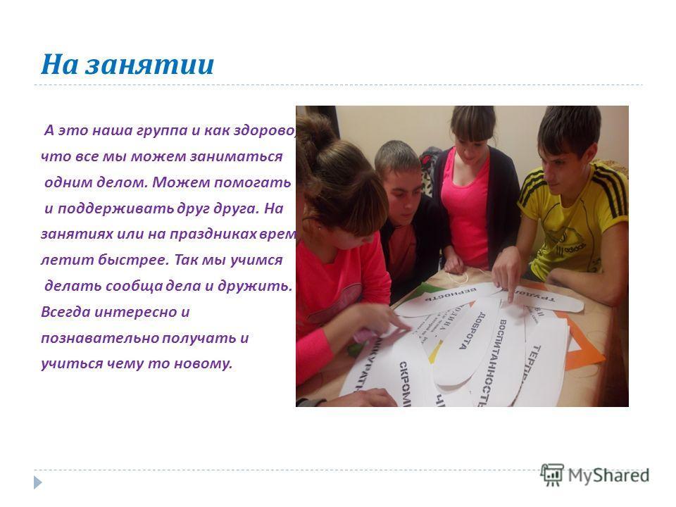 На занятии А это наша группа и как здорово, что все мы можем заниматься одним делом. Можем помогать и поддерживать друг друга. На занятиях или на праздниках время летит быстрее. Так мы учимся делать сообща дела и дружить. Всегда интересно и познавате