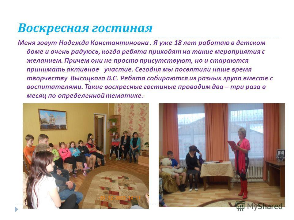 Воскресная гостиная Меня зовут Надежда Константиновна. Я уже 18 лет работаю в детском доме и очень радуюсь, когда ребята приходят на такие мероприятия с желанием. Причем они не просто присутствуют, но и стараются принимать активное участие. Сегодня м