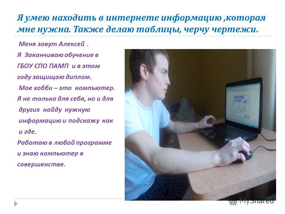 Я умею находить в интернете информацию, которая мне нужна. Также делаю таблицы, черчу чертежи. Меня зовут Алексей. Я Заканчиваю обучение в ГБОУ СПО ПАМП и в этом году защищаю диплом. Мое хобби – это компьютер. Я не только для себя, но и для других на