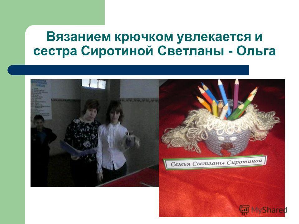 Вязанием крючком увлекается и сестра Сиротиной Светланы - Ольга