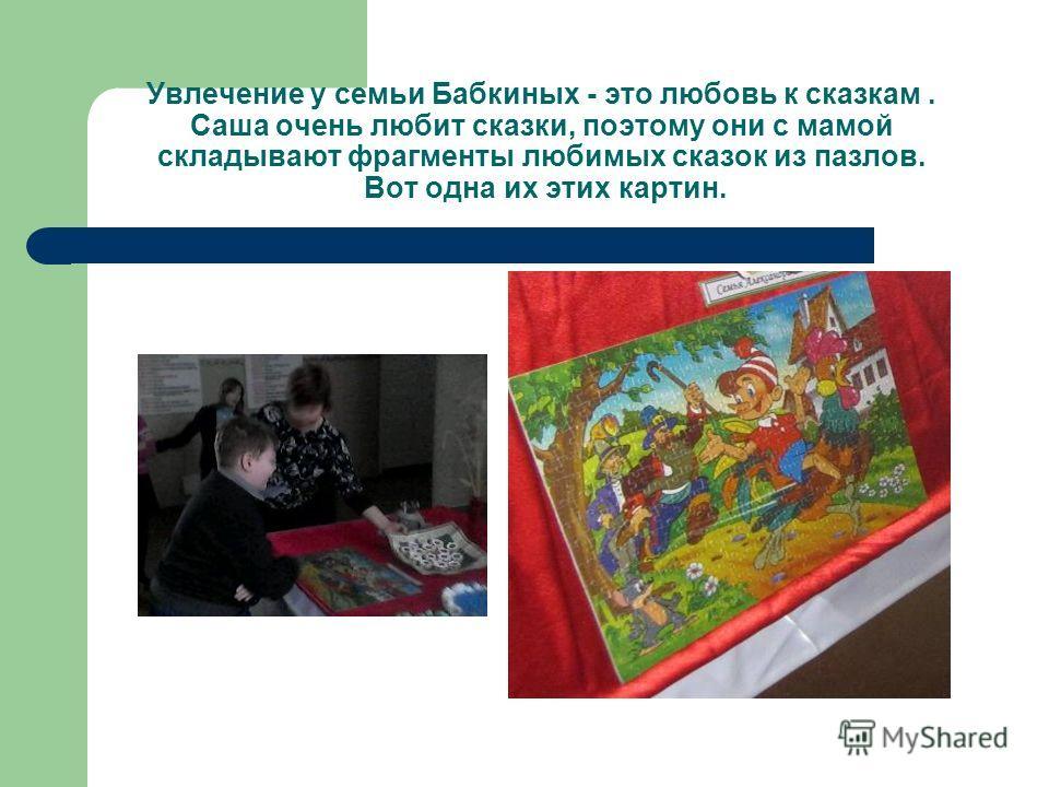Увлечение у семьи Бабкиных - это любовь к сказкам. Саша очень любит сказки, поэтому они с мамой складывают фрагменты любимых сказок из пазлов. Вот одна их этих картин.
