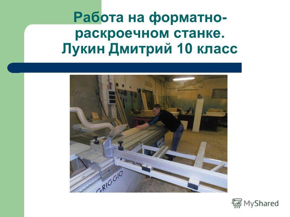 Работа на форматно- раскроечном станке. Лукин Дмитрий 10 класс