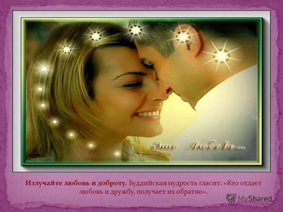 Излучайте любовь и доброту. Буддийская мудрость гласит: «Кто отдает любовь и дружбу, получает их обратно».