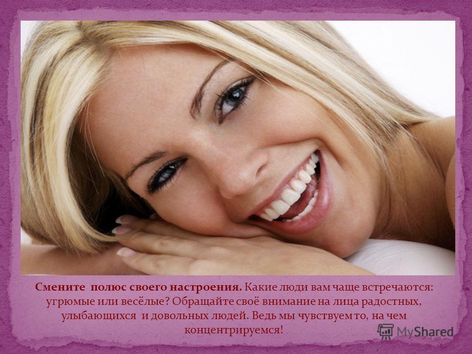 Смените полюс своего настроения. Какие люди вам чаще встречаются: угрюмые или весёлые? Обращайте своё внимание на лица радостных, улыбающихся и довольных людей. Ведь мы чувствуем то, на чем концентрируемся!