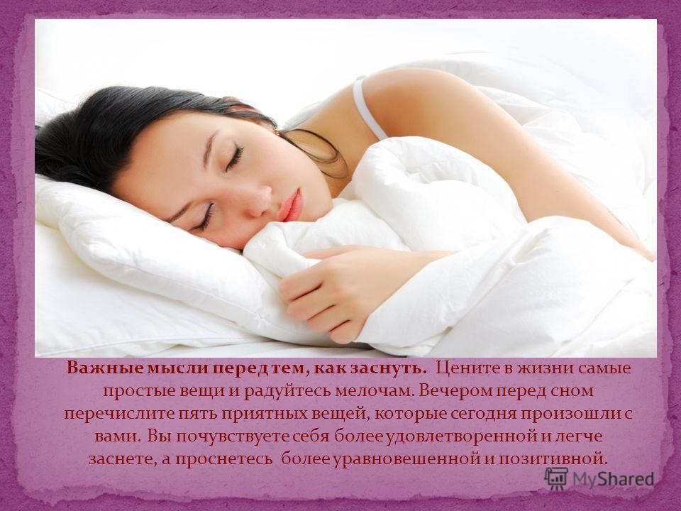 Важные мысли перед тем, как заснуть. Цените в жизни самые простые вещи и радуйтесь мелочам. Вечером перед сном перечислите пять приятных вещей, которые сегодня произошли с вами. Вы почувствуете себя более удовлетворенной и легче заснете, а проснетесь
