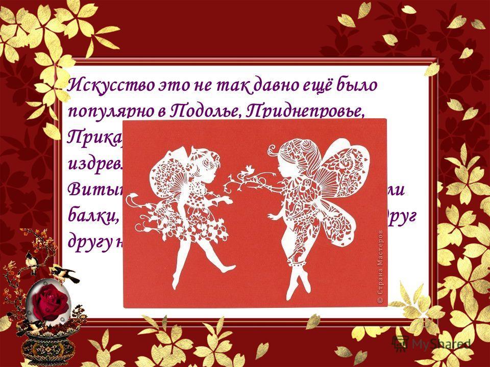 Искусство это не так давно ещё было популярно в Подолье, Приднепровье, Прикарпатье. На Украине оно идёт издревле, из языческих времён. Витынанками, как оберегами, украшали балки, печи и окна в домах, дарили их друг другу на Рождество и Пасху.