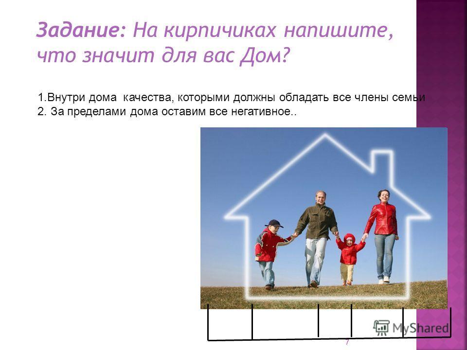 7 Задание: На кирпичиках напишите, что значит для вас Дом? 1.Внутри дома качества, которыми должны обладать все члены семьи 2. За пределами дома оставим все негативное..