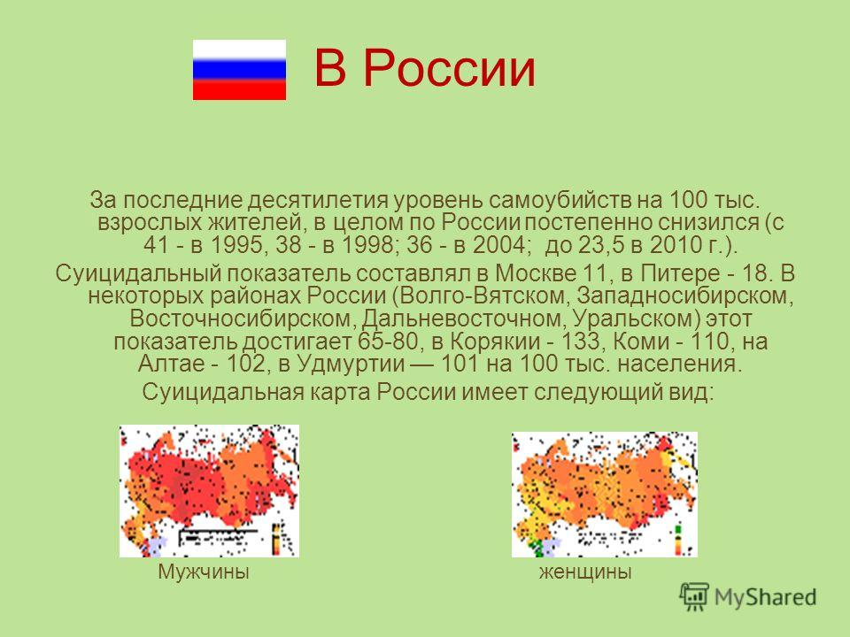 В России За последние десятилетия уровень самоубийств на 100 тыс. взрослых жителей, в целом по России постепенно снизился (с 41 - в 1995, 38 - в 1998; 36 - в 2004; до 23,5 в 2010 г.). Суицидальный показатель составлял в Москве 11, в Питере - 18. В не