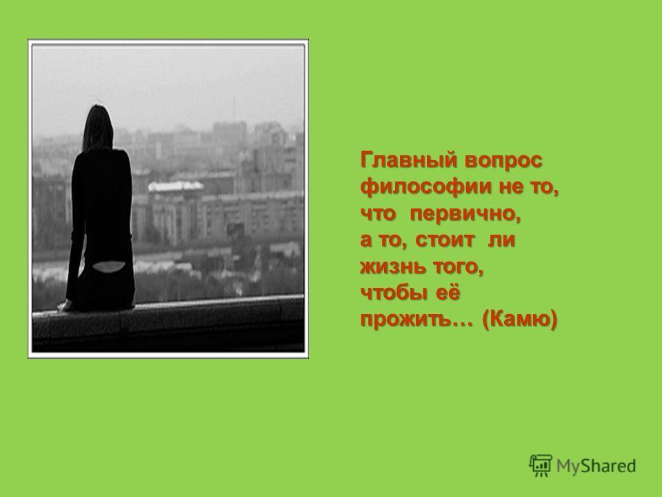 Главный вопрос философии не то, что первично, а то, стоит ли жизнь того, чтобы её прожить… (Камю)