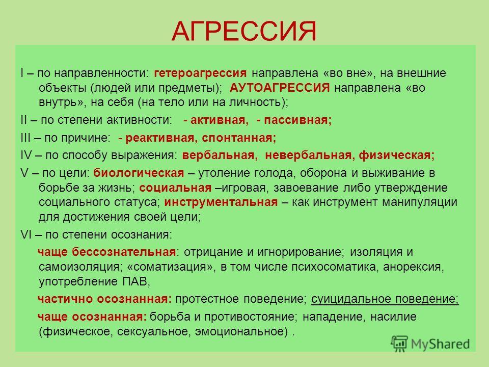 АГРЕССИЯ I – по направленности: гетероагрессия направлена «во вне», на внешние объекты (людей или предметы); АУТОАГРЕССИЯ направлена «во внутрь», на себя (на тело или на личность); II – по степени активности: - активная, - пассивная; III – по причине
