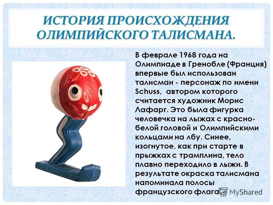ИСТОРИЯ ПРОИСХОЖДЕНИЯ ОЛИМПИЙСКОГО ТАЛИСМАНА. В феврале 1968 года на Олимпиаде в Гренобле (Франция) впервые был использован талисман - персонаж по имени Schuss, автором которого считается художник Морис Лафарг. Это была фигурка человечка на лыжах с к