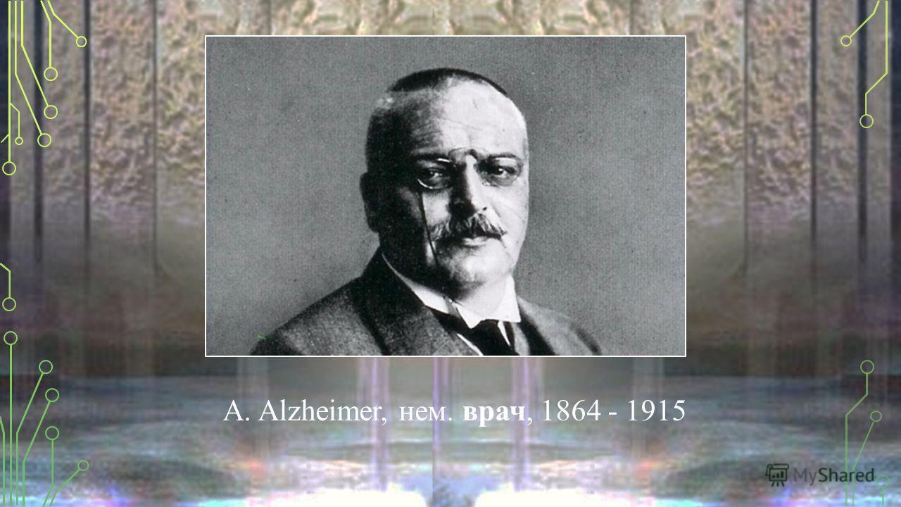 A. Alzheimer, нем. врач, 1864 - 1915