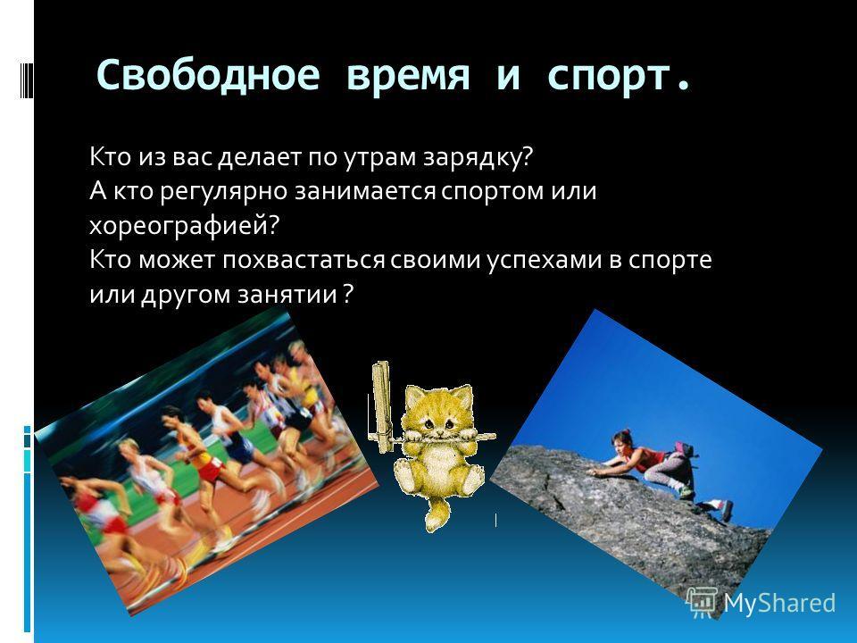 Свободное время и спорт. Кто из вас делает по утрам зарядку? А кто регулярно занимается спортом или хореографией? Кто может похвастаться своими успехами в спорте или другом занятии ?