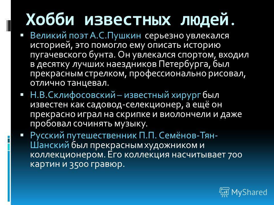 Хобби известных людей. Великий поэт А.С.Пушкин серьезно увлекался историей, это помогло ему описать историю пугачевского бунта. Он увлекался спортом, входил в десятку лучших наездников Петербурга, был прекрасным стрелком, профессионально рисовал, отл