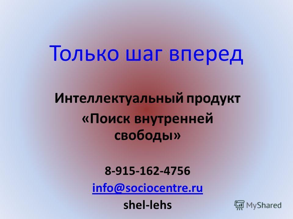 Только шаг вперед Интеллектуальный продукт «Поиск внутренней свободы» 8-915-162-4756 info@sociocentre.ru shel-lehs