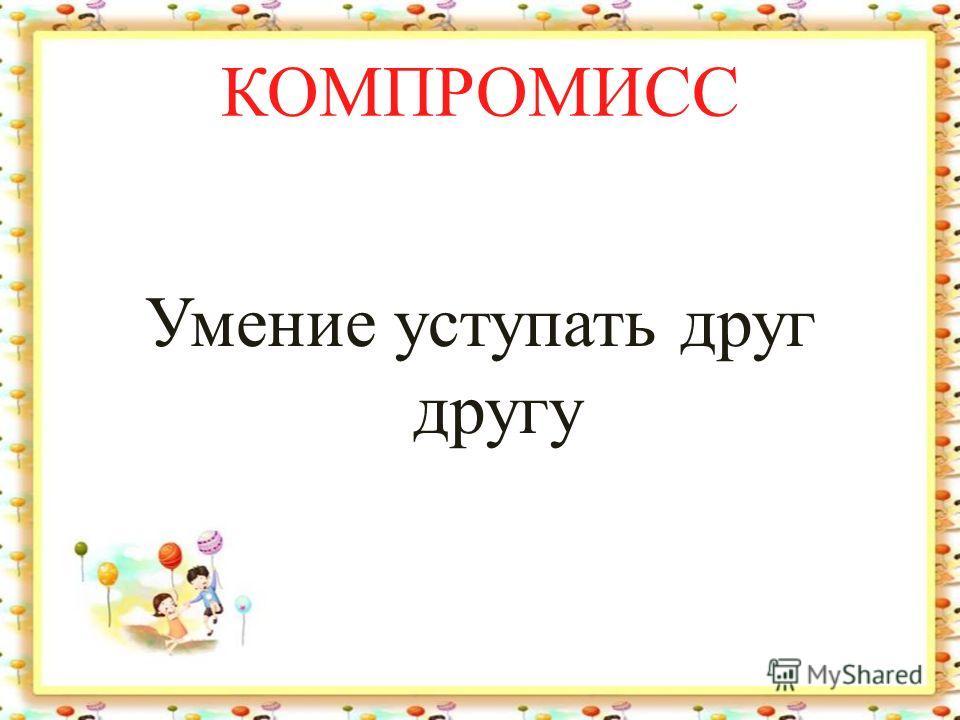 КОМПРОМИСС Умение уступать друг другу