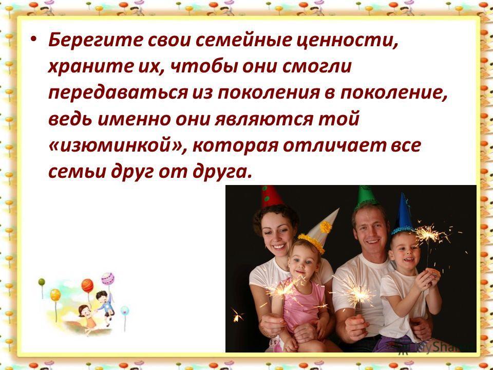 Берегите свои семейные ценности, храните их, чтобы они смогли передаваться из поколения в поколение, ведь именно они являются той «изюминкой», которая отличает все семьи друг от друга.