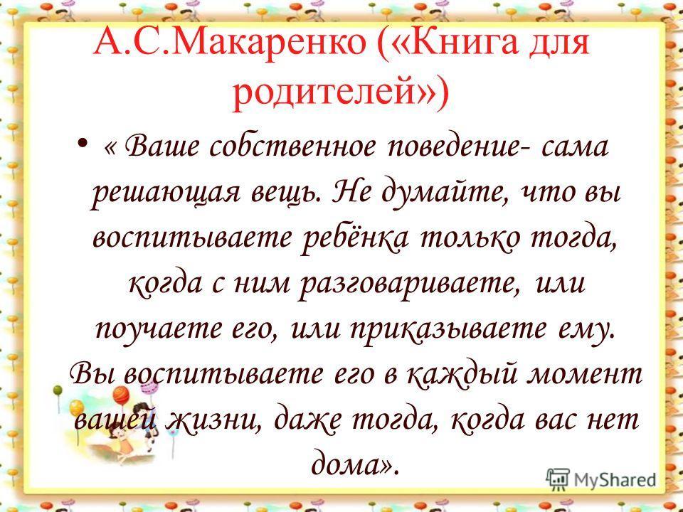 А.С.Макаренко («Книга для родителей») « Ваше собственное поведение- сама решающая вещь. Не думайте, что вы воспитываете ребёнка только тогда, когда с ним разговариваете, или поучаете его, или приказываете ему. Вы воспитываете его в каждый момент ваше