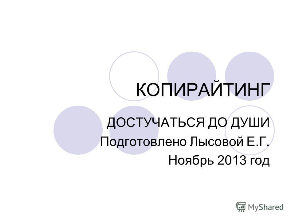 КОПИРАЙТИНГ ДОСТУЧАТЬСЯ ДО ДУШИ Подготовлено Лысовой Е.Г. Ноябрь 2013 год