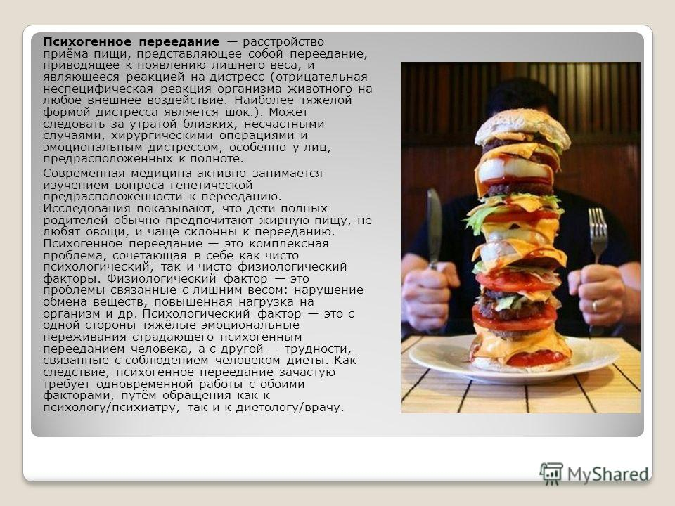 Психогенное переедание расстройство приёма пищи, представляющее собой переедание, приводящее к появлению лишнего веса, и являющееся реакцией на дистресс (отрицательная неспецифическая реакция организма животного на любое внешнее воздействие. Наиболее
