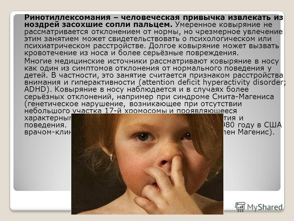 Ринотиллексомания – человеческая привычка извлекать из ноздрей засохшие сопли пальцем. Умеренное ковыряние не рассматривается отклонением от нормы, но чрезмерное увлечение этим занятием может свидетельствовать о психологическом или психиатрическом ра