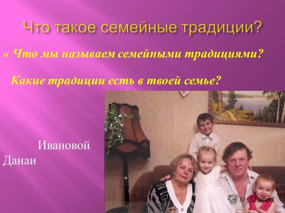 « Ч то м ы н азываем с емейными т радициями ? Какие т радиции е сть в т воей с емье ? Ивановой Данаи