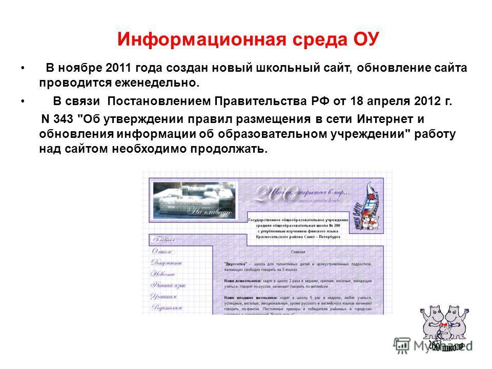 Информационная среда ОУ В ноябре 2011 года создан новый школьный сайт, обновление сайта проводится еженедельно. В связи Постановлением Правительства РФ от 18 апреля 2012 г. N 343