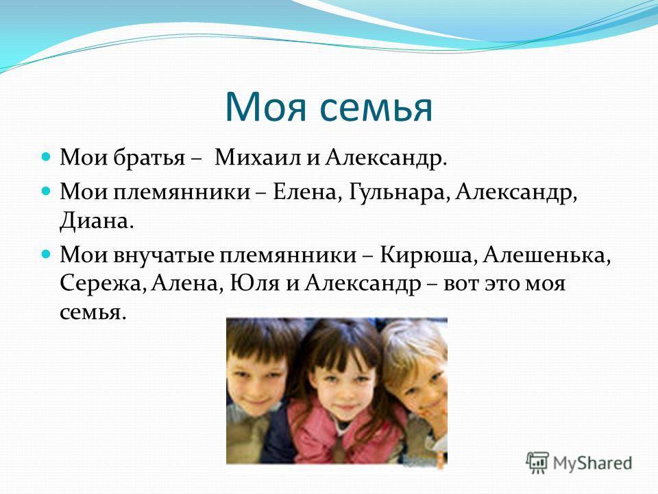 Моя семья Мои братья – Михаил и Александр. Мои племянники – Елена, Гульнара, Александр, Диана. Мои внучатые племянники – Кирюша, Алешенька, Сережа, Алена, Юля и Александр – вот это моя семья.